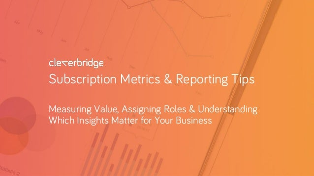 Subscription Metrics & Reporting Tips Measuring Value, Assigning Roles & Understanding Which Insights Matter for Your Busi...
