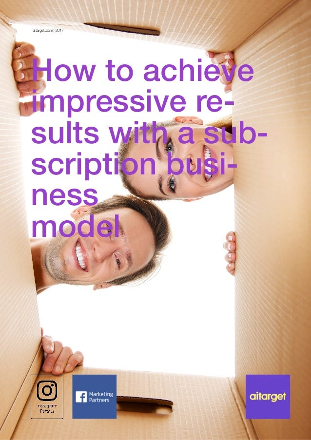 How to achieve impressive re- sults with a sub- scription busi- ness  model aitarget.com | 2017
