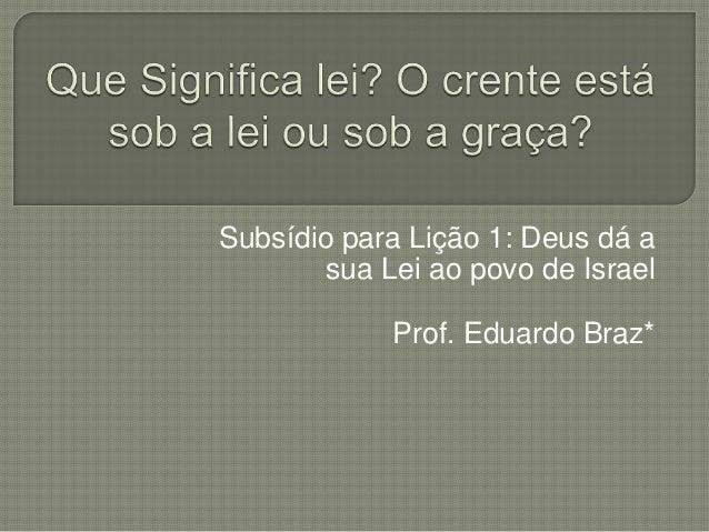 Subsídio para Lição 1: Deus dá a sua Lei ao povo de Israel Prof. Eduardo Braz*