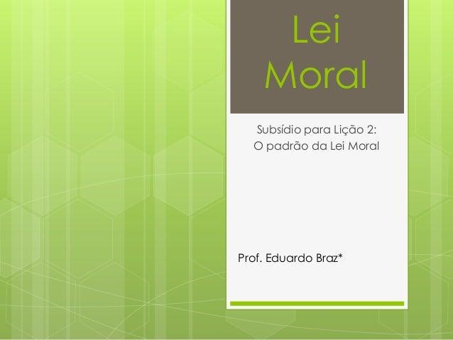 Lei Moral Subsídio para Lição 2: O padrão da Lei Moral Prof. Eduardo Braz*