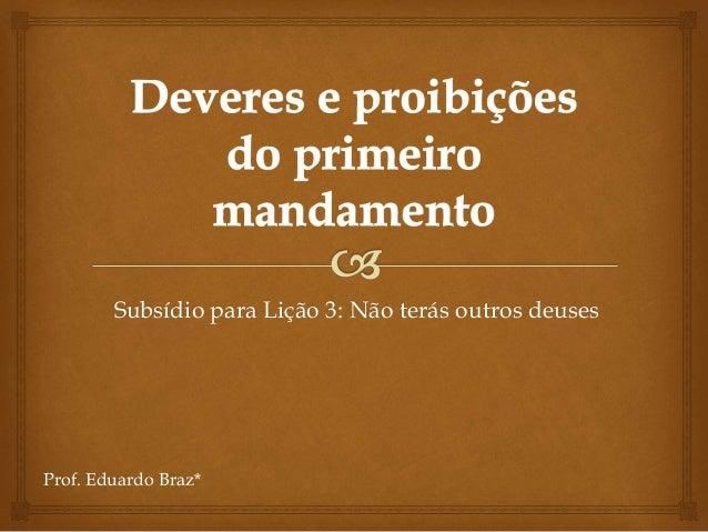 Subsídio para Lição 3: Não terás outros deuses Prof. Eduardo Braz*