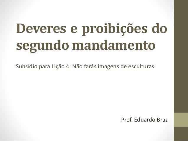 Deveres e proibições do segundo mandamento Subsídio para Lição 4: Não farás imagens de esculturas Prof. Eduardo Braz