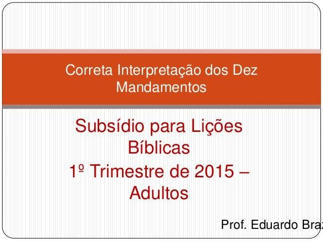 Subsídio para Lições Bíblicas 1º Trimestre de 2015 – Adultos Correta Interpretação dos Dez Mandamentos Prof. Eduardo Braz