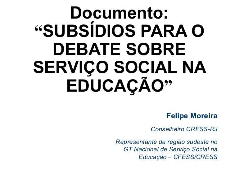 """Documento:""""SUBSÍDIOS PARA O  DEBATE SOBRESERVIÇO SOCIAL NA   EDUCAÇÃO""""                        Felipe Moreira              ..."""