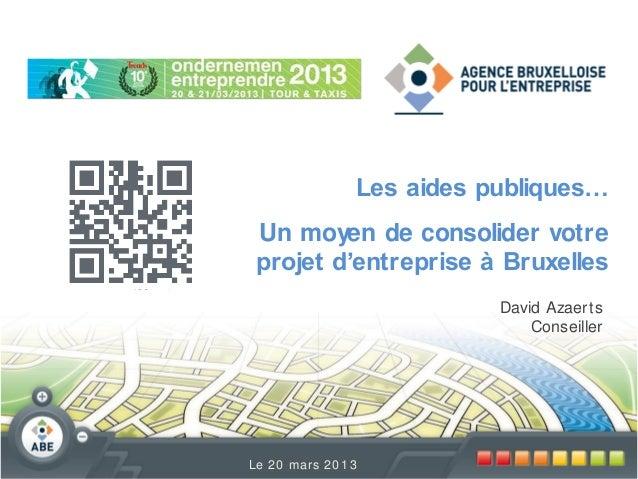 Les aides publiques…  Un moyen de consolider votre projet d'entreprise à Bruxelles David Azaer ts Conseiller  Le 2 0 mar s...