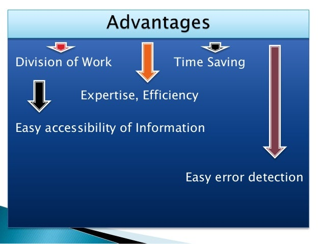 Division of Work Time Saving Expertise, Efficiency Easy accessibility of Information Easy error detection