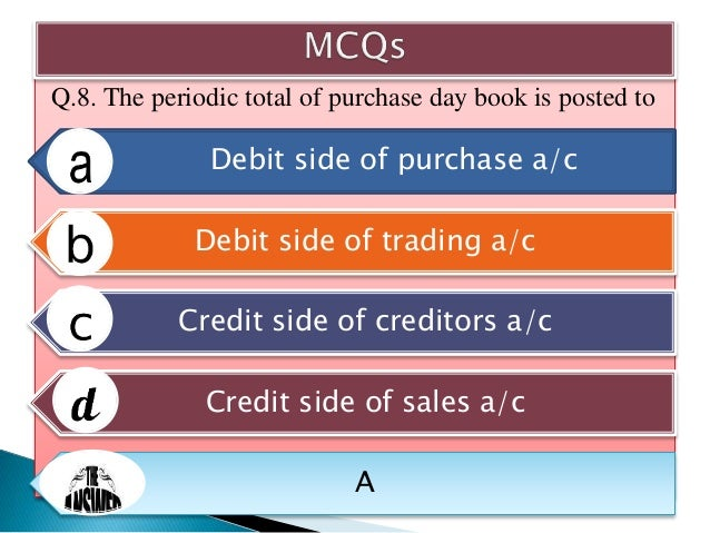 Q.9. Which of the following a/c has a credit balance? Purchase a/c Sales a/c Goodwill a/c Cash in hand a/c B