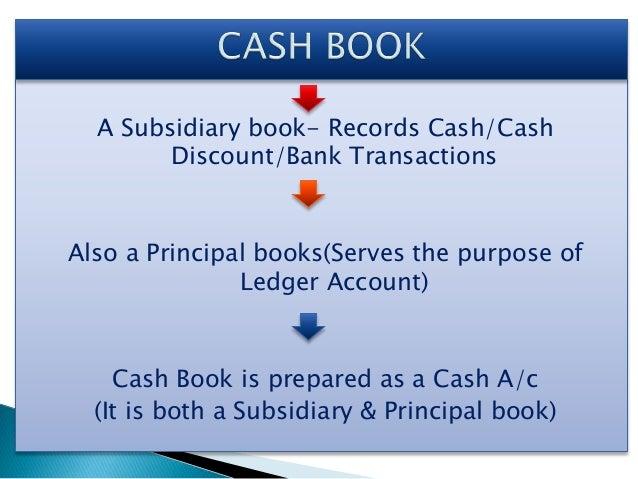A Subsidiary book- Records Cash/Cash Discount/Bank Transactions Also a Principal books(Serves the purpose of Ledger Accoun...