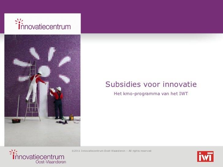 Subsidies voor innovatie                               Het kmo-programma van het IWT©2011 Innovatiecentrum Oost-Vlaanderen...