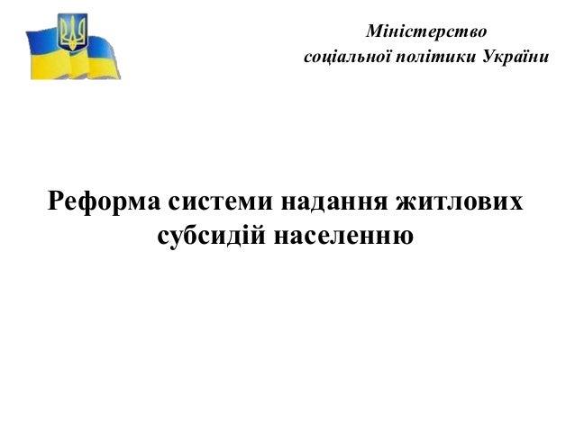 Міністерство соціальної політики України Реформа системи надання житлових субсидій населенню