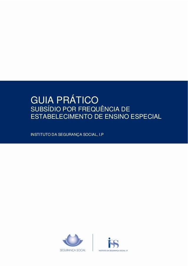 Manual de ISS, I.P. – Departamento/Gabinete Pág. 1/13 GUIA PRÁTICO SUBSÍDIO POR FREQUÊNCIA DE ESTABELECIMENTO DE ENSINO ES...