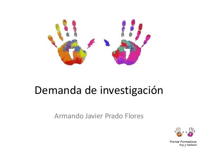 Formar Formadores hoy y mañana Demanda de investigación Armando Javier Prado Flores