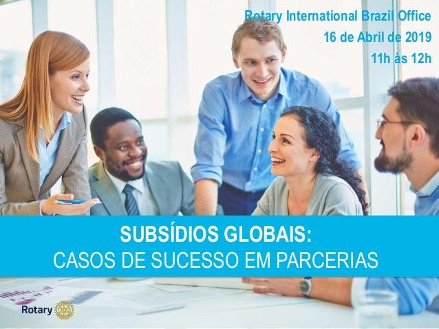 SUBSÍDIOS GLOBAIS: CASOS DE SUCESSO EM PARCERIAS Rotary International Brazil Office 16 de Abril de 2019 11h às 12h
