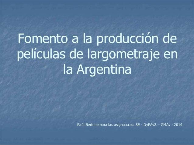 Fomento a la producción de películas de largometraje en la Argentina Raúl Bertone para las asignaturas: SE - DyPAv2 – GMAv...