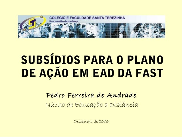 SUBSÍDIOS PARA O PLANODE AÇÃO EM EAD DA FAST   Pedro Ferreira de Andrade   Núcleo de Educação a Distância            Dezem...