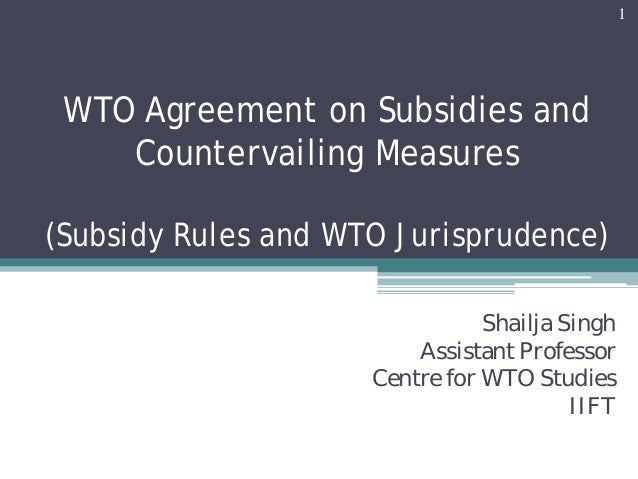 WTO Agreement on Subsidies andCountervailing Measures(Subsidy Rules and WTO Jurisprudence)Shailja SinghAssistant Professor...