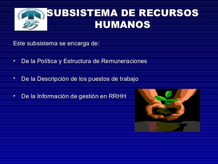 SUBSISTEMA DE RECURSOS HUMANOS <ul><li>Este subsistema se encarga de: </li></ul><ul><li>De la Política y Estructura de Rem...