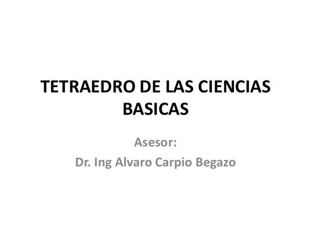 TETRAEDRO DE LAS CIENCIAS BASICAS Asesor: Dr. Ing Alvaro Carpio Begazo