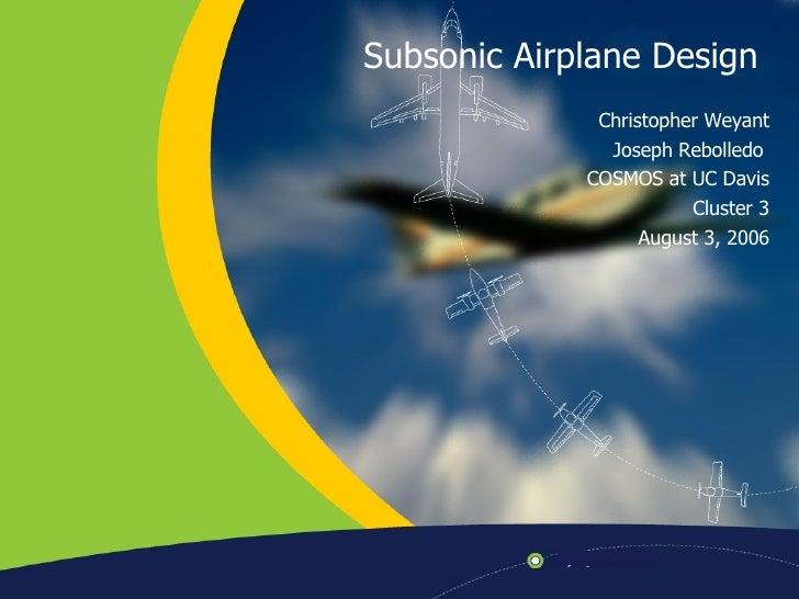 Subsonic Airplane Design  Christopher Weyant Joseph Rebolledo  COSMOS at UC Davis Cluster 3 August 3, 2006