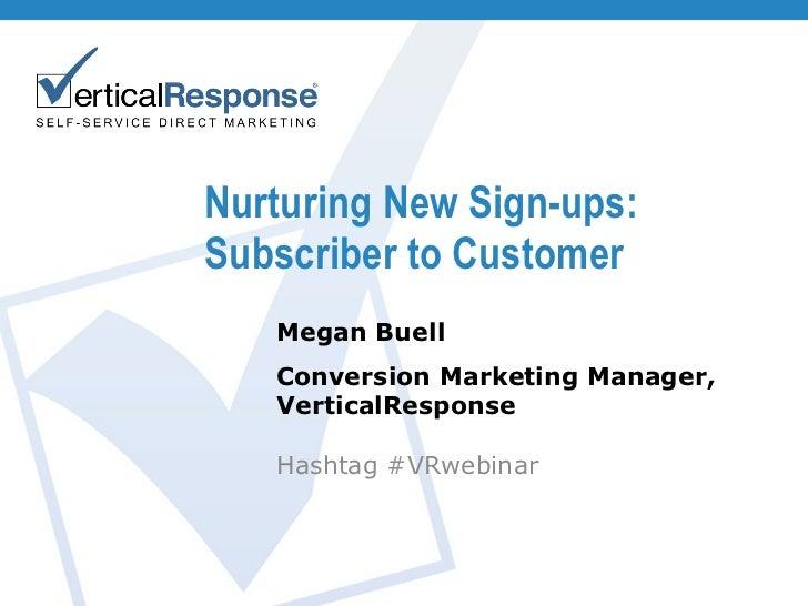 Nurturing New Sign-ups: Subscriber to Customer Megan Buell Conversion Marketing Manager, VerticalResponse Hashtag #VRwebinar