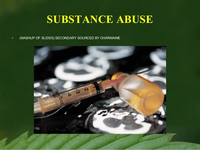 SUBSTANCE ABUSE •  (MASHUP OF SLIDES) SECONDARY SOURCED BY CHARMAINE
