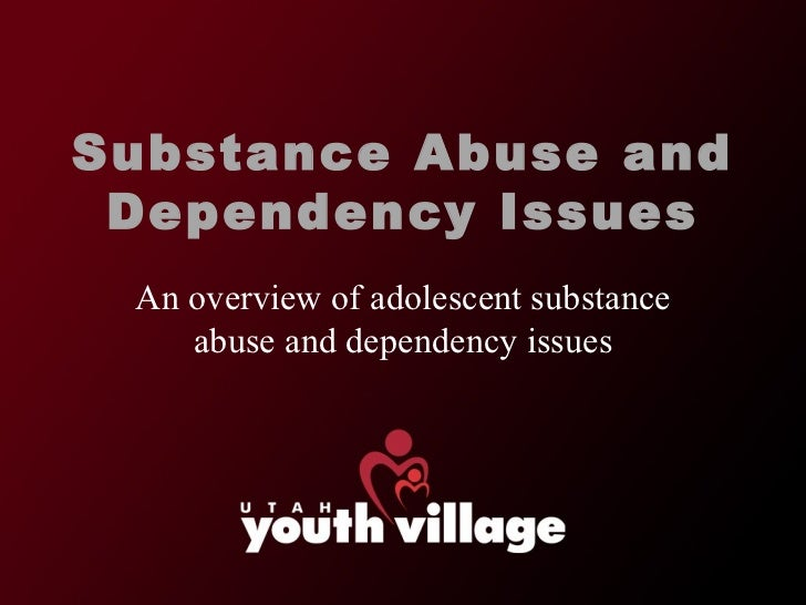 Substance Abuse and Dependency Issues An overview of adolescent substance abuse and dependency issues