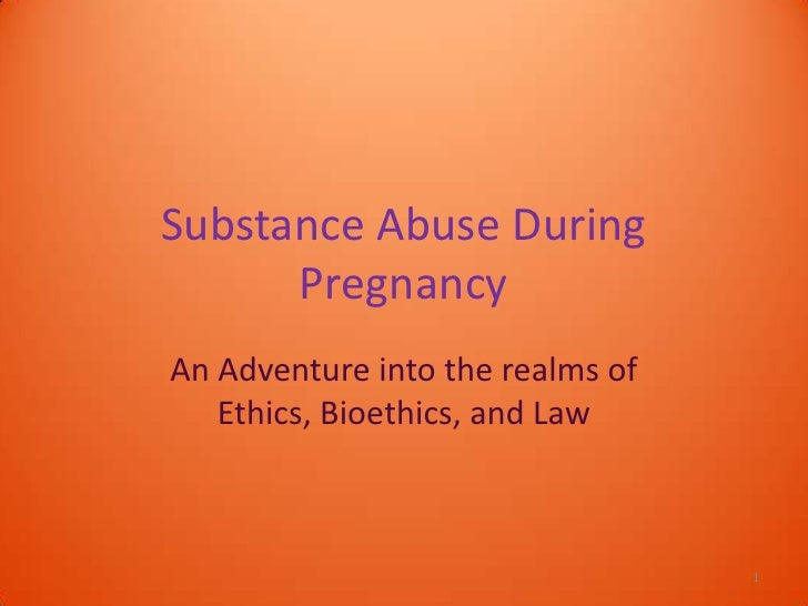 Substance Abuse During      PregnancyAn Adventure into the realms of   Ethics, Bioethics, and Law                         ...