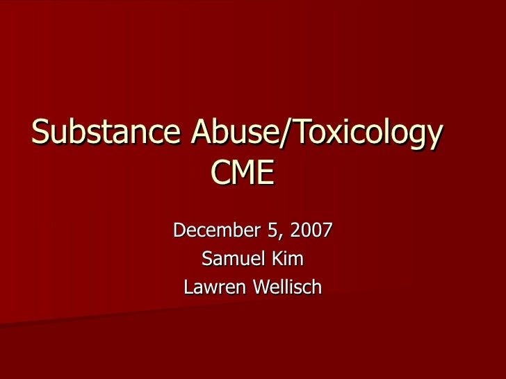 Substance Abuse/Toxicology  CME December 5, 2007 Samuel Kim Lawren Wellisch