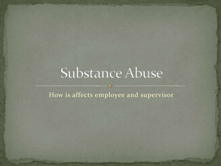 How is affects employee and supervisor<br />Substance Abuse<br />