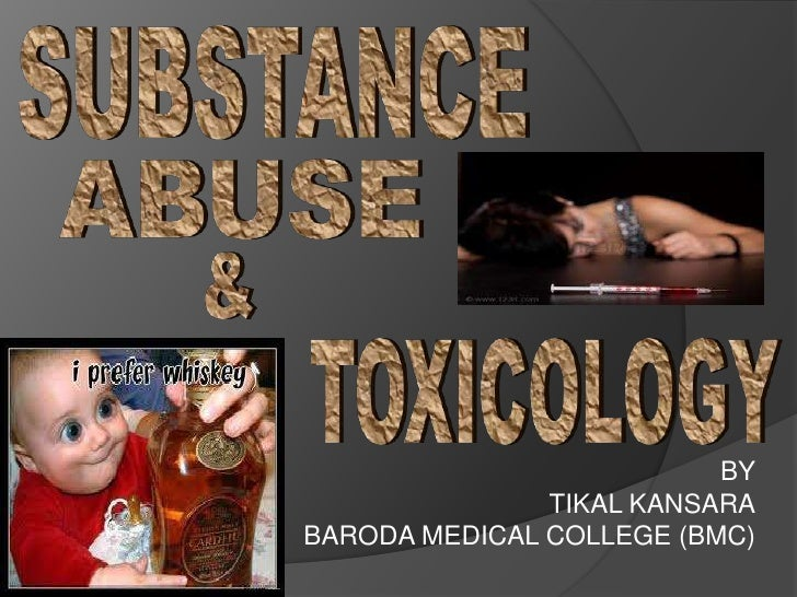 SUBSTANCE<br />ABUSE<br />&<br />TOXICOLOGY<br />BY<br />TIKAL KANSARA<br />BARODA MEDICAL COLLEGE (BMC)<br />