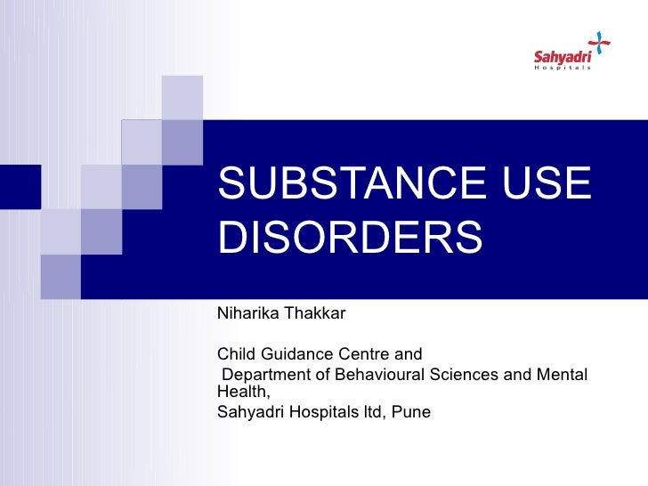 SUBSTANCE USEDISORDERSNiharika ThakkarChild Guidance Centre andDepartment of Behavioural Sciences and MentalHealth,Sahyadr...