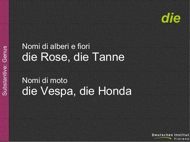 Substantive: Genus  die Nomi di alberi e fiori  die Rose, die Tanne Nomi di moto  die Vespa, die Honda