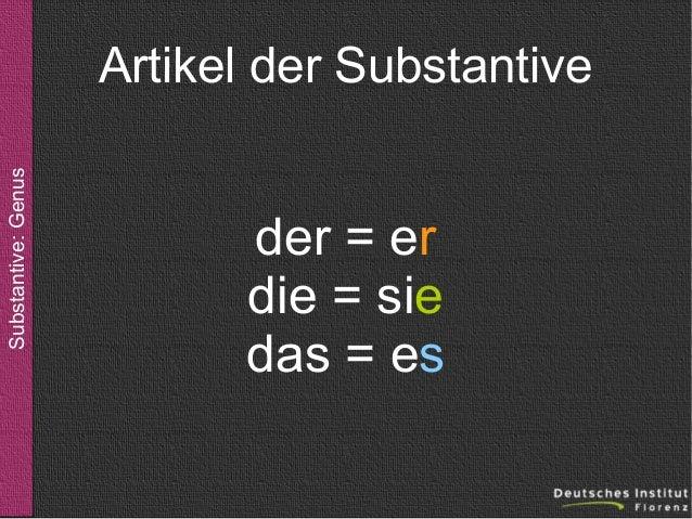 Substantive: Genus  Artikel der Substantive  der = er die = sie das = es