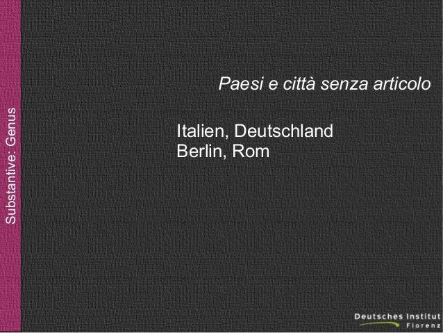 Substantive: Genus  Paesi e città senza articolo Italien, Deutschland Berlin, Rom