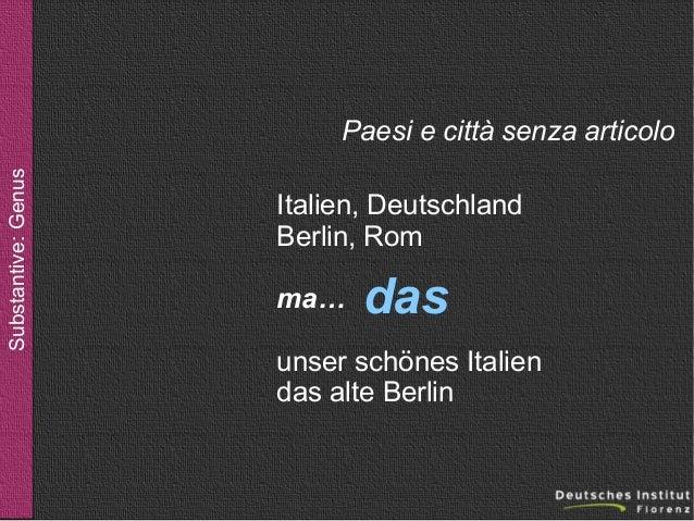 Substantive: Genus  Paesi e città senza articolo Italien, Deutschland Berlin, Rom ma…  das  unser schönes Italien das alte...
