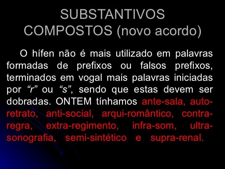 SUBSTANTIVOS COMPOSTOS (novo acordo) O hífen não é mais utilizado em palavras formadas de prefixos ou falsos prefixos, ter...