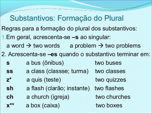 Substantivos: Formação do PluralRegras para a formação do plural dos substantivos:1.Em geral, acrescenta-se –s ao singular...