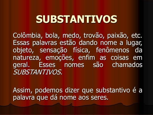 SUBSTANTIVOS Colômbia, bola, medo, trovão, paixão, etc. Essas palavras estão dando nome a lugar, objeto, sensação física, ...