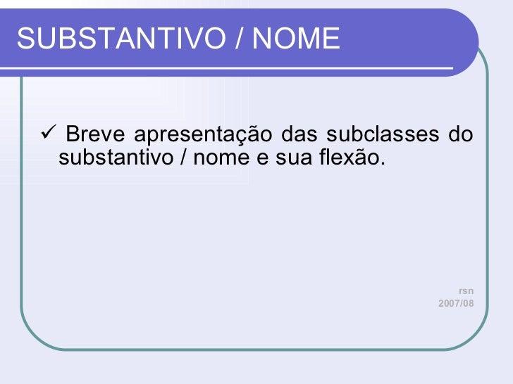 SUBSTANTIVO / NOME <ul><li>   Breve apresentação das subclasses do substantivo / nome e sua flexão. </li></ul><ul><li>rsn...