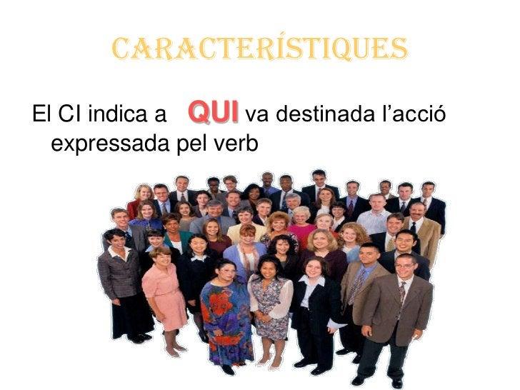 CARACTERÍSTIQUESEl CI indica a QUI va destinada l'acció  expressada pel verb