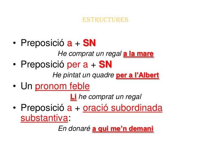 ESTRUCTURES• Preposició a + SN          He comprat un regal a la mare• Preposició per a + SN         He pintat un quadre p...