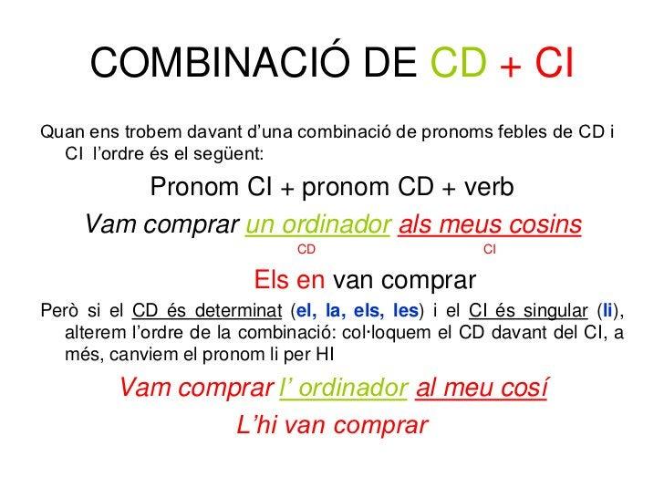 COMBINACIÓ DE CD + CIQuan ens trobem davant d'una combinació de pronoms febles de CD i  CI l'ordre és el següent:         ...