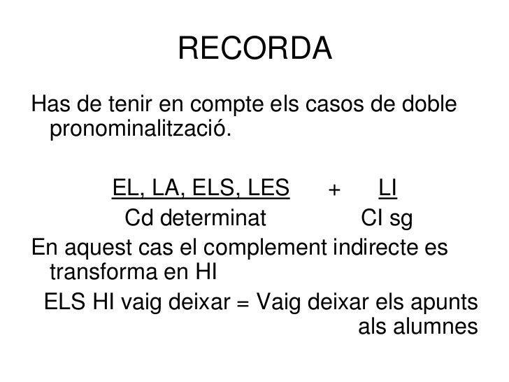 RECORDAHas de tenir en compte els casos de doble pronominalització.       EL, LA, ELS, LES      +    LI         Cd determi...
