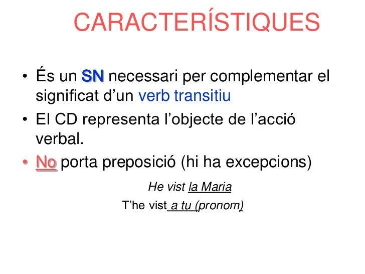 CARACTERÍSTIQUES• És un SN necessari per complementar el  significat d'un verb transitiu• El CD representa l'objecte de l'...