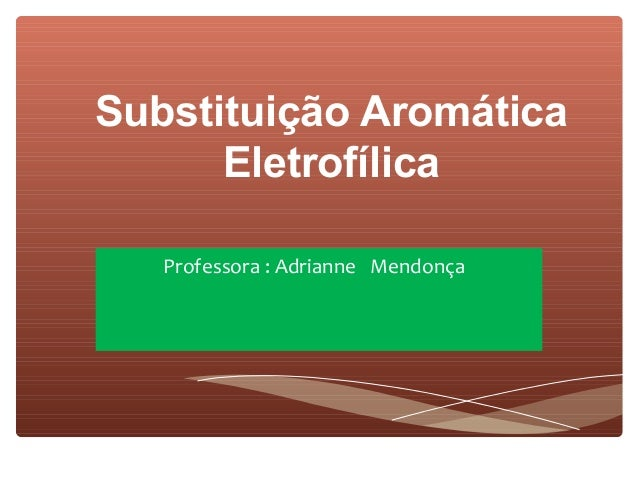 Substituição Aromática      Eletrofílica   Professora : Adrianne Mendonça