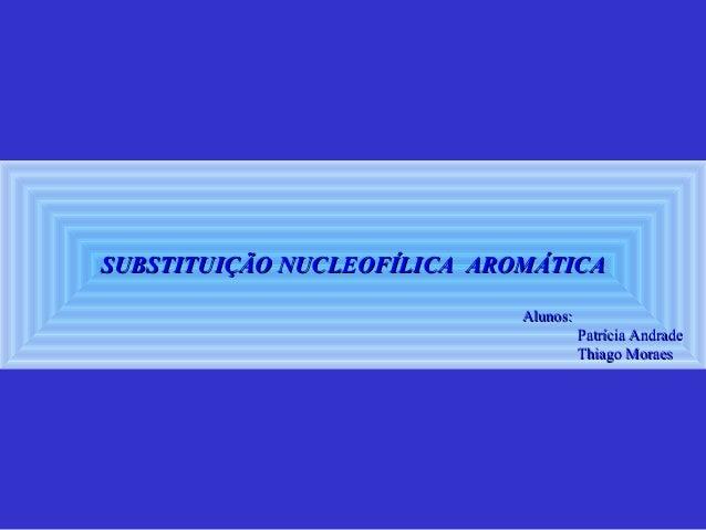 SUBSTITUIÇÃO NUCLEOFÍLICA AROMÁTICASUBSTITUIÇÃO NUCLEOFÍLICA AROMÁTICA Alunos:Alunos: Patrícia AndradePatrícia Andrade Thi...