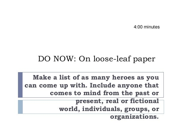 DO NOW: On loose-leaf paperMake a list of as many heroes as youcan come up with. Include anyone thatcomes to mind from the...