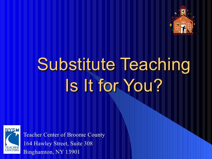 Substitute Teaching Is It for You? Teacher Center of Broome County  164 Hawley Street, Suite 308 Binghamton, NY 13901