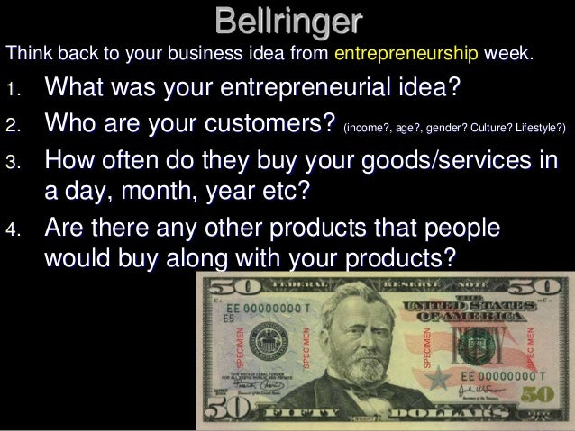 Bellringer Think back to your business idea from entrepreneurship week. 1. What was your entrepreneurial idea? 2. Who are ...