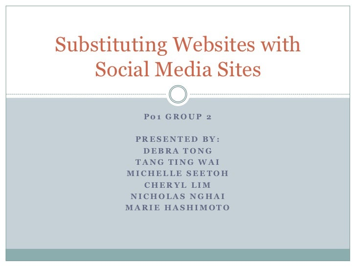 Substituting Websites with    Social Media Sites         P01 GROUP 2         PRESENTED BY:          DEBRA TONG         TAN...